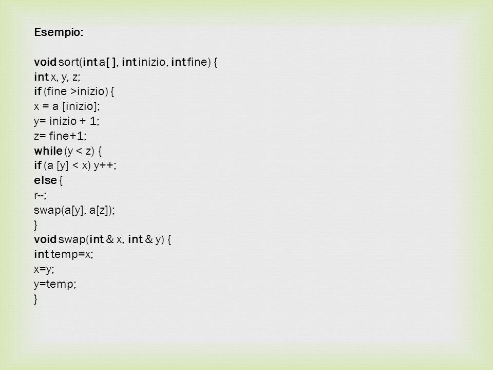 Esempio: void sort(int a[ ], int inizio, int fine) { int x, y, z; if (fine >inizio) { x = a [inizio]; y= inizio + 1; z= fine+1; while (y < z) { if (a [y] < x) y++; else { r--; swap(a[y], a[z]); } void swap(int & x, int & y) { int temp=x; x=y; y=temp; }