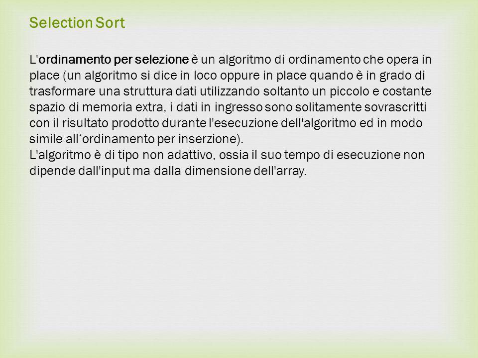 Selection Sort L'ordinamento per selezione è un algoritmo di ordinamento che opera in place (un algoritmo si dice in loco oppure in place quando è in
