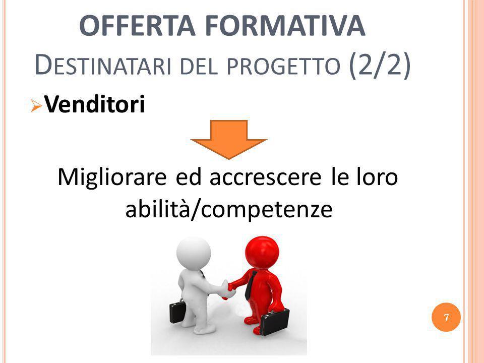 OFFERTA FORMATIVA D ESTINATARI DEL PROGETTO (2/2)  Venditori Migliorare ed accrescere le loro abilità/competenze 7