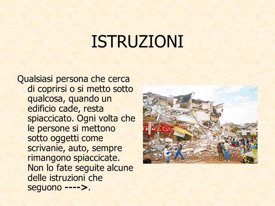 ISTRUZIONI Qualsiasi persona che cerca di coprirsi o si metto sotto qualcosa, quando un edificio cade, resta spiaccicato.