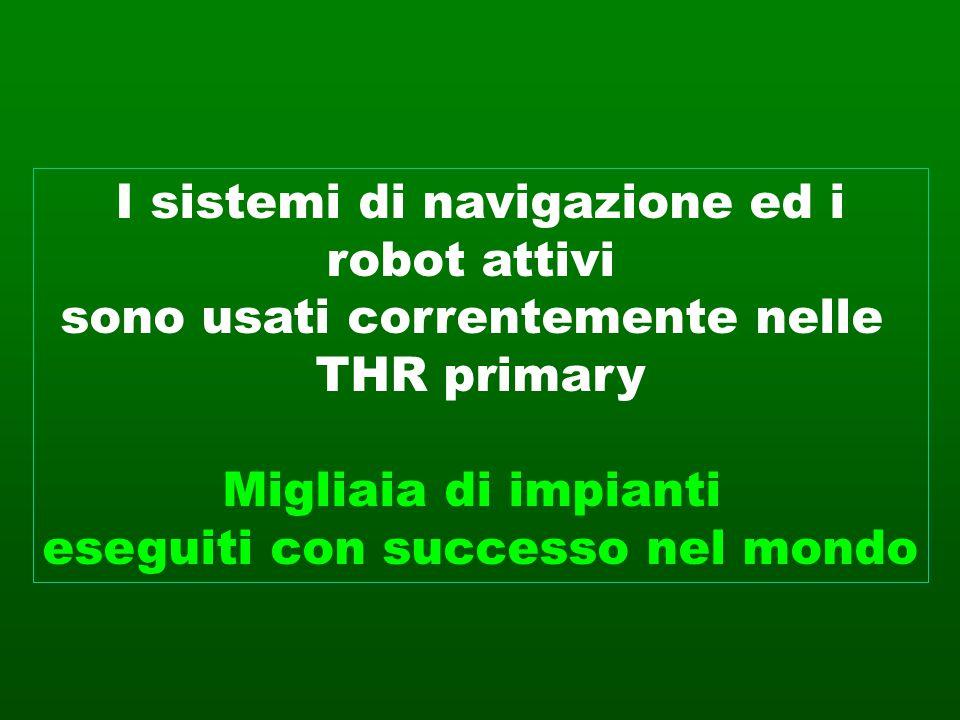 I sistemi di navigazione ed i robot attivi sono usati correntemente nelle THR primary Migliaia di impianti eseguiti con successo nel mondo