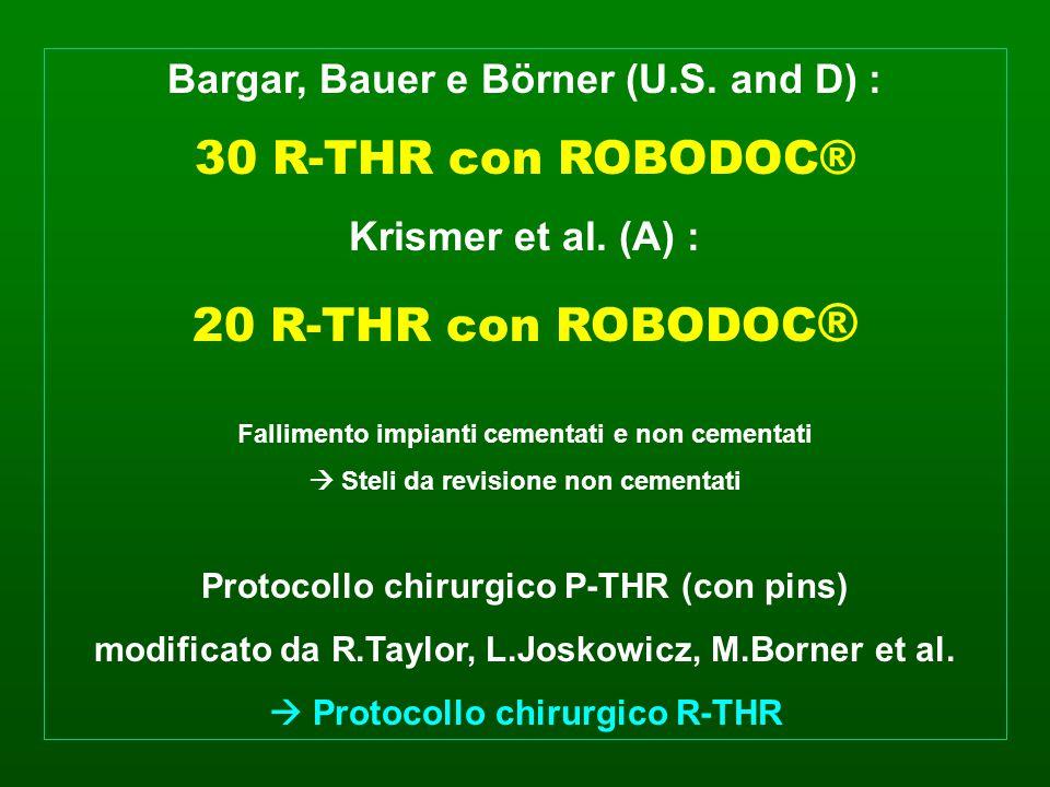 Bargar, Bauer e Börner (U.S. and D) : 30 R-THR con ROBODOC® Krismer et al. (A) : 20 R-THR con ROBODOC ® Fallimento impianti cementati e non cementati