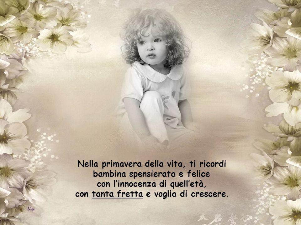 Nella primavera della vita, ti ricordi bambina spensierata e felice con l'innocenza di quell'età, con tanta fretta e voglia di crescere.