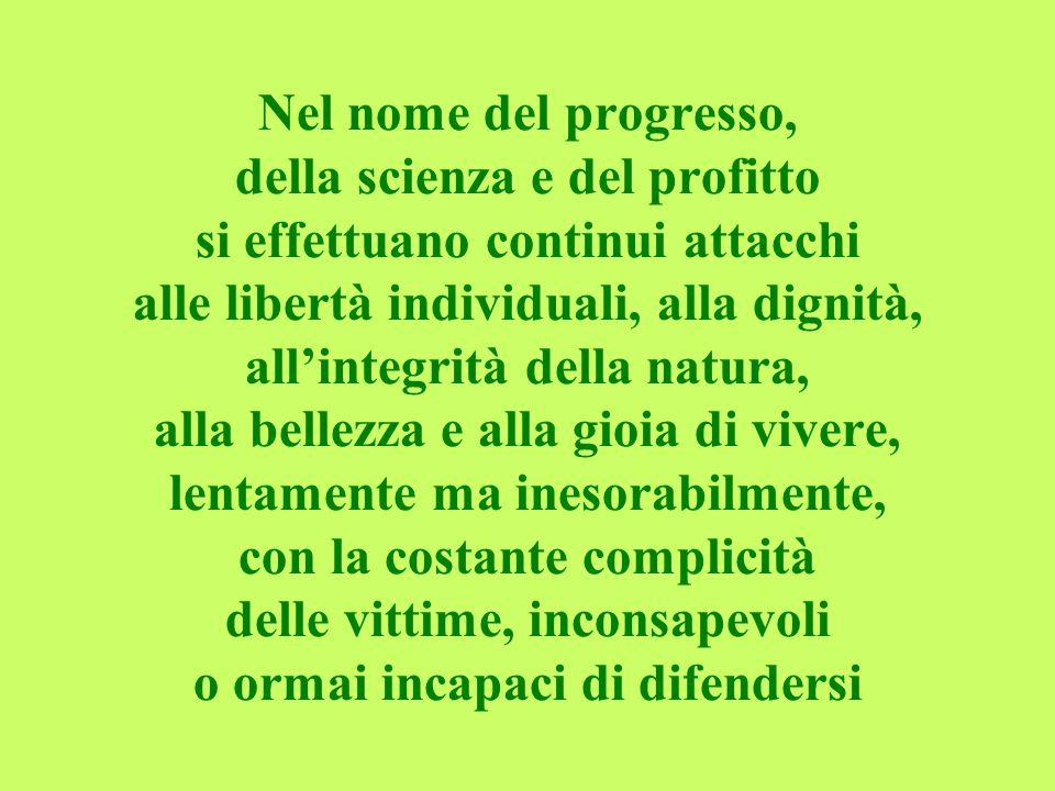 Nel nome del progresso, della scienza e del profitto si effettuano continui attacchi alle libertà individuali, alla dignità, all'integrità della natura, alla bellezza e alla gioia di vivere, lentamente ma inesorabilmente, con la costante complicità delle vittime, inconsapevoli o ormai incapaci di difendersi