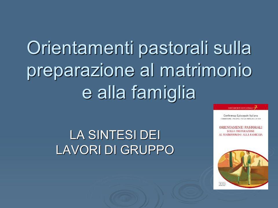 Orientamenti pastorali sulla preparazione al matrimonio e alla famiglia LA SINTESI DEI LAVORI DI GRUPPO