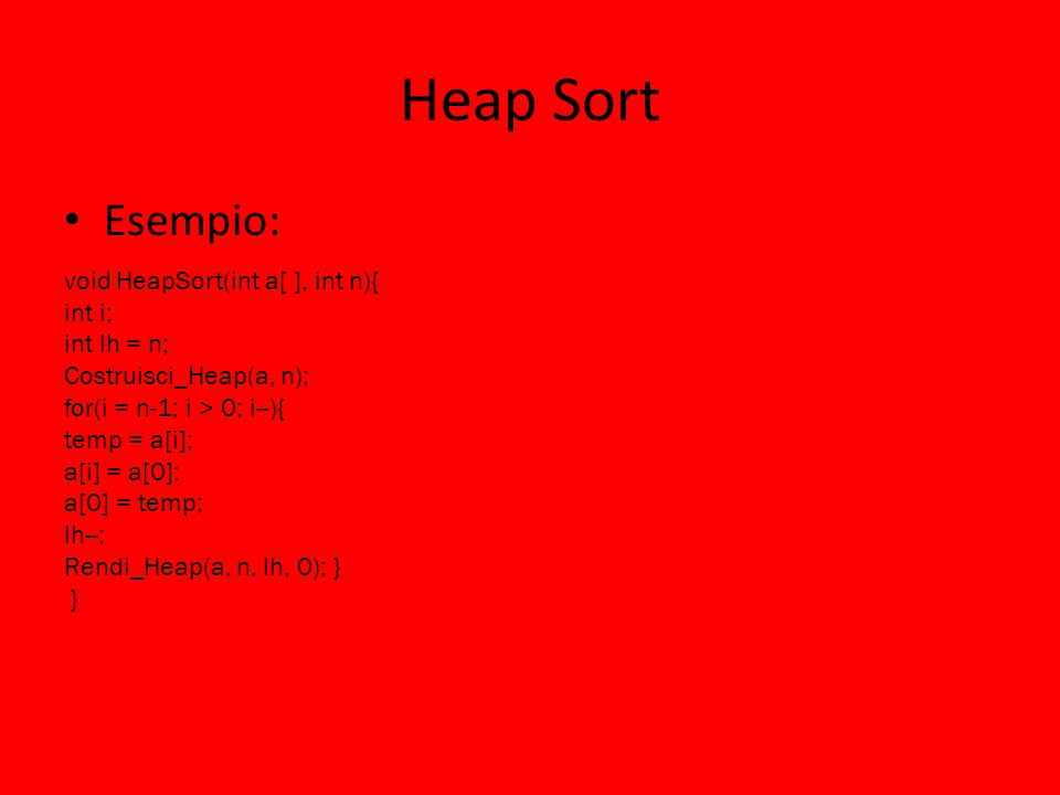 Heap Sort Esempio: void HeapSort(int a[ ], int n){ int i; int lh = n; Costruisci_Heap(a, n); for(i = n-1; i > 0; i--){ temp = a[i]; a[i] = a[0]; a[0]