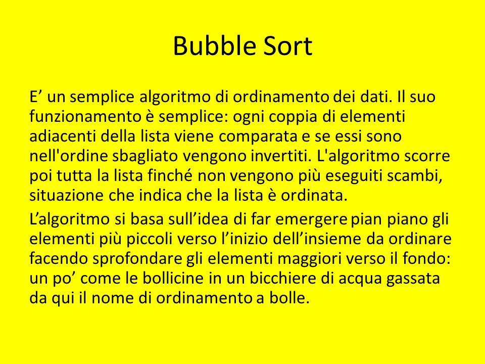 Bubble Sort E' un semplice algoritmo di ordinamento dei dati. Il suo funzionamento è semplice: ogni coppia di elementi adiacenti della lista viene com