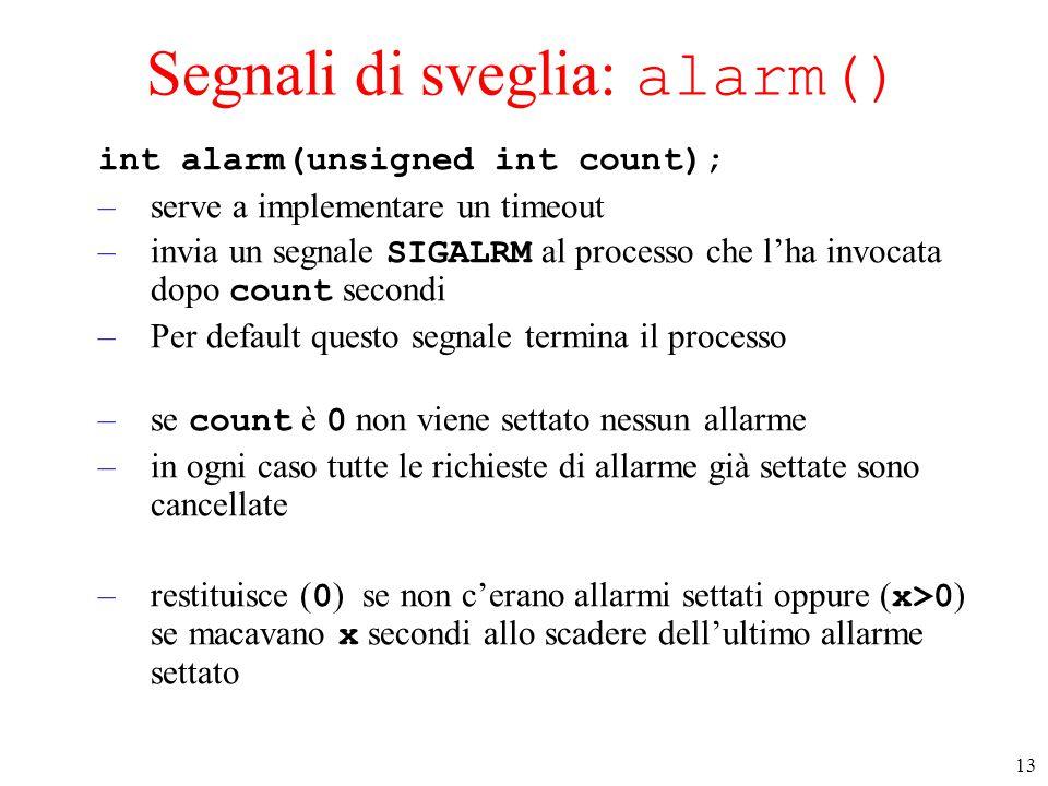 13 Segnali di sveglia: alarm() int alarm(unsigned int count); –serve a implementare un timeout –invia un segnale SIGALRM al processo che l'ha invocata dopo count secondi –Per default questo segnale termina il processo –se count è 0 non viene settato nessun allarme –in ogni caso tutte le richieste di allarme già settate sono cancellate –restituisce ( 0 ) se non c'erano allarmi settati oppure ( x>0 ) se macavano x secondi allo scadere dell'ultimo allarme settato