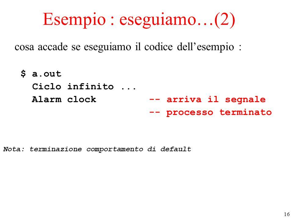 16 Esempio : eseguiamo…(2) cosa accade se eseguiamo il codice dell'esempio : $ a.out Ciclo infinito...