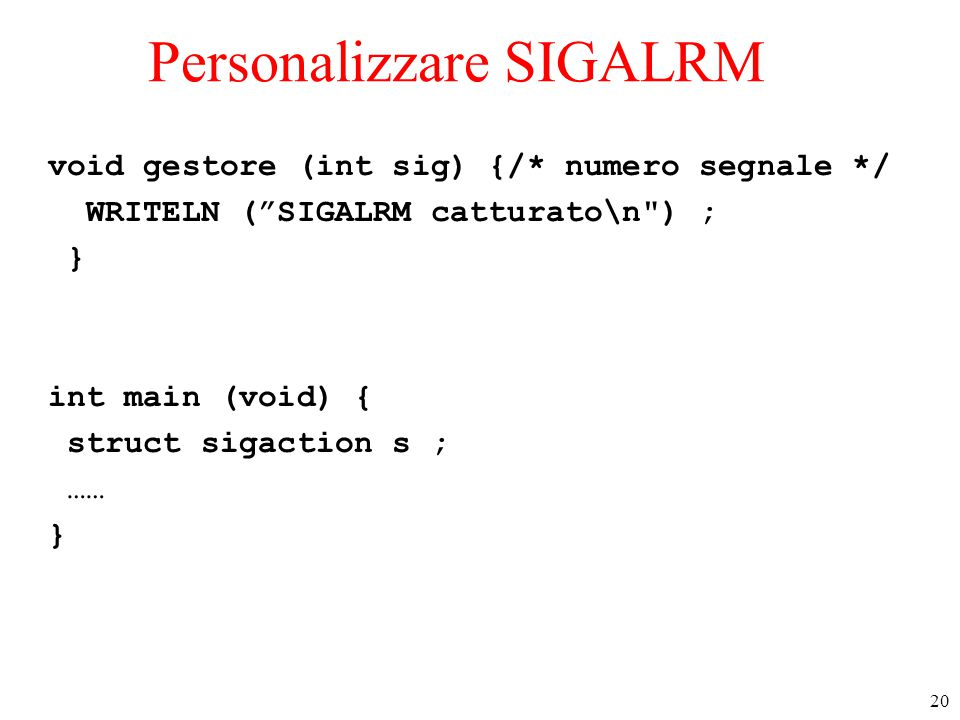 20 Personalizzare SIGALRM void gestore (int sig) {/* numero segnale */ WRITELN ( SIGALRM catturato\n ) ; } int main (void) { struct sigaction s ; …… }