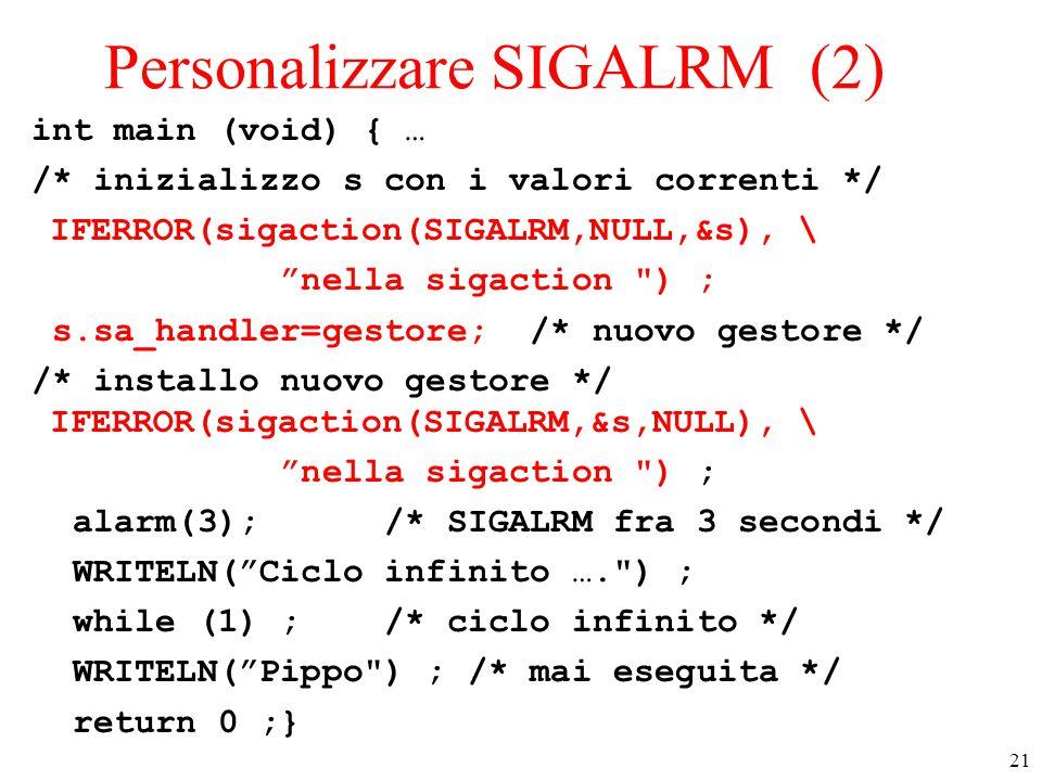 21 Personalizzare SIGALRM (2) int main (void) { … /* inizializzo s con i valori correnti */ IFERROR(sigaction(SIGALRM,NULL,&s), \ nella sigaction ) ; s.sa_handler=gestore; /* nuovo gestore */ /* installo nuovo gestore */ IFERROR(sigaction(SIGALRM,&s,NULL), \ nella sigaction ) ; alarm(3); /* SIGALRM fra 3 secondi */ WRITELN( Ciclo infinito …. ) ; while (1) ; /* ciclo infinito */ WRITELN( Pippo ) ; /* mai eseguita */ return 0 ;}