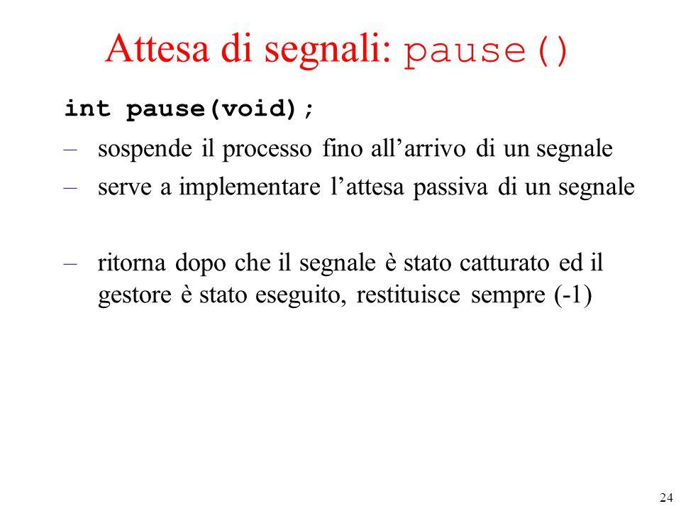 24 Attesa di segnali: pause() int pause(void); –sospende il processo fino all'arrivo di un segnale –serve a implementare l'attesa passiva di un segnale –ritorna dopo che il segnale è stato catturato ed il gestore è stato eseguito, restituisce sempre (-1)