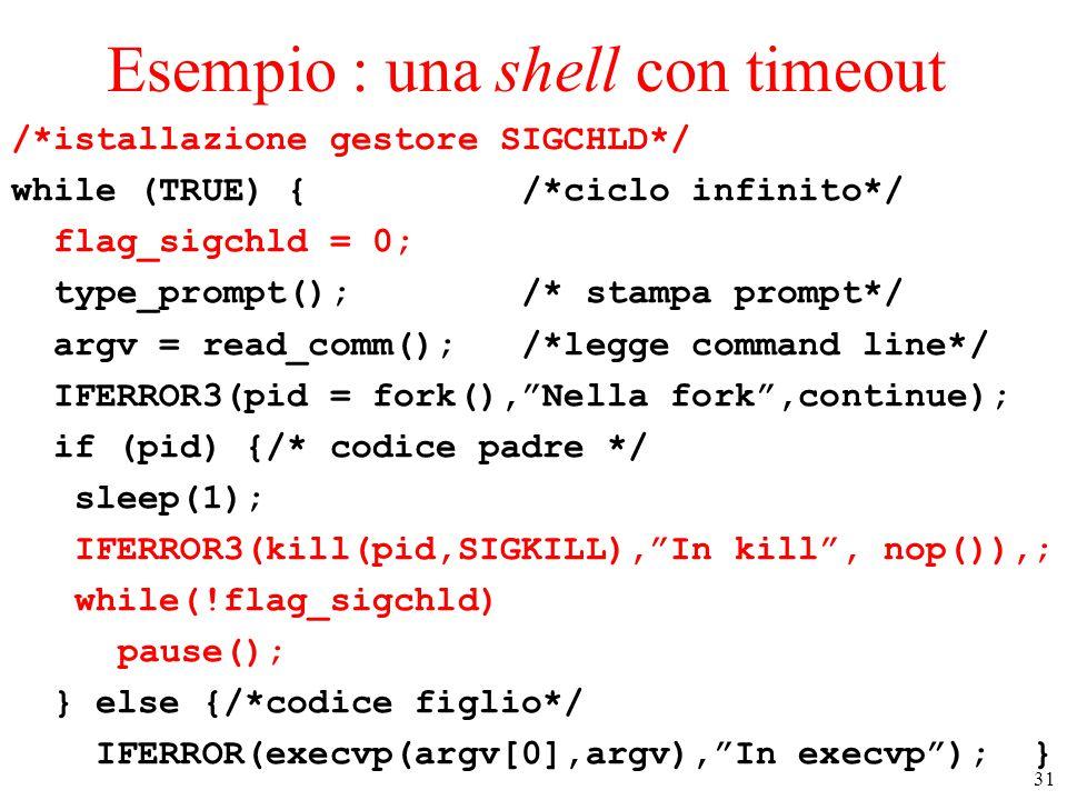 31 Esempio : una shell con timeout /*istallazione gestore SIGCHLD*/ while (TRUE) { /*ciclo infinito*/ flag_sigchld = 0; type_prompt(); /* stampa prompt*/ argv = read_comm(); /*legge command line*/ IFERROR3(pid = fork(), Nella fork ,continue); if (pid) {/* codice padre */ sleep(1); IFERROR3(kill(pid,SIGKILL), In kill , nop()),; while(!flag_sigchld) pause(); } else {/*codice figlio*/ IFERROR(execvp(argv[0],argv), In execvp ); }