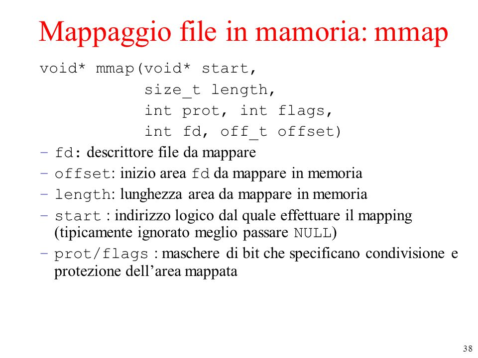 38 Mappaggio file in mamoria: mmap void* mmap(void* start, size_t length, int prot, int flags, int fd, off_t offset) –fd: descrittore file da mappare