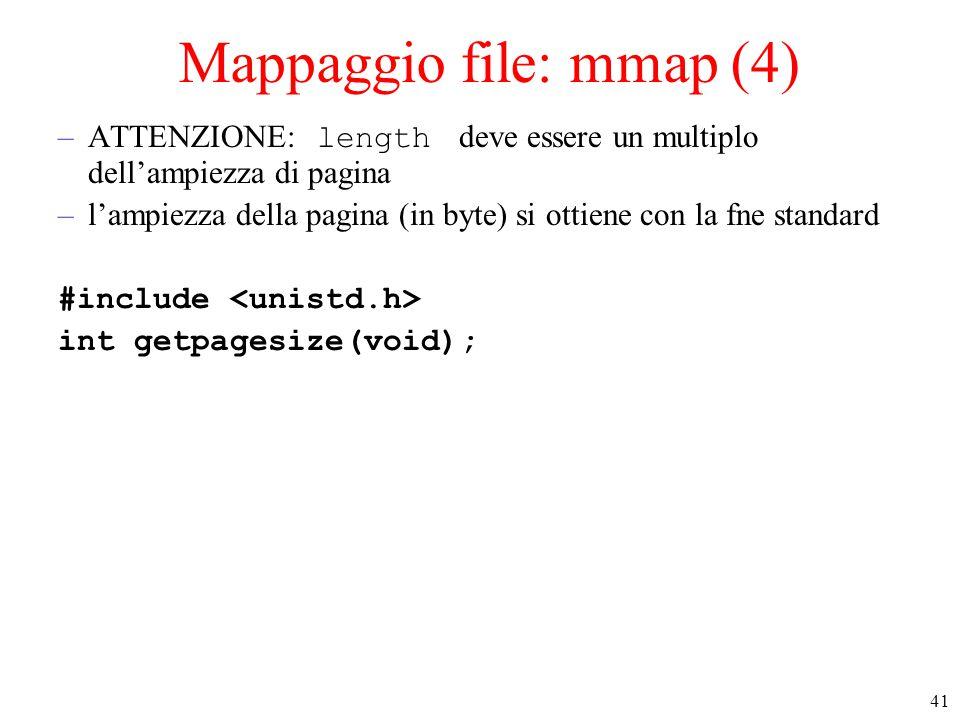 41 Mappaggio file: mmap (4) –ATTENZIONE: length deve essere un multiplo dell'ampiezza di pagina –l'ampiezza della pagina (in byte) si ottiene con la fne standard #include int getpagesize(void);
