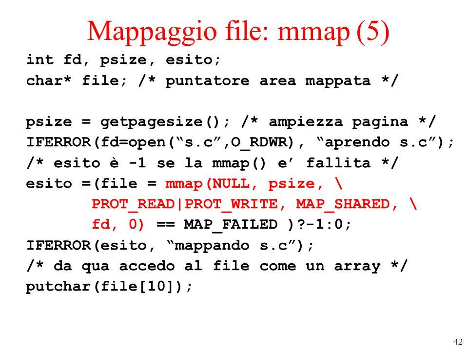 42 Mappaggio file: mmap (5) int fd, psize, esito; char* file; /* puntatore area mappata */ psize = getpagesize(); /* ampiezza pagina */ IFERROR(fd=open( s.c ,O_RDWR), aprendo s.c ); /* esito è -1 se la mmap() e' fallita */ esito =(file = mmap(NULL, psize, \ PROT_READ|PROT_WRITE, MAP_SHARED, \ fd, 0) == MAP_FAILED ) -1:0; IFERROR(esito, mappando s.c ); /* da qua accedo al file come un array */ putchar(file[10]);