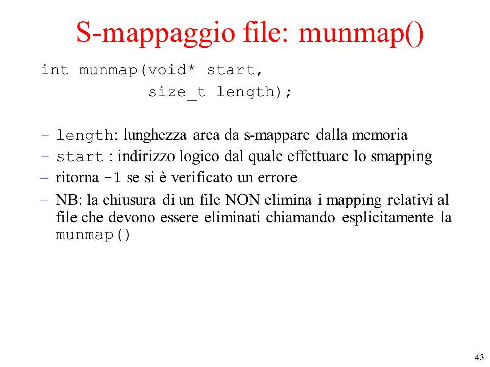 43 S-mappaggio file: munmap() int munmap(void* start, size_t length); –length : lunghezza area da s-mappare dalla memoria –start : indirizzo logico dal quale effettuare lo smapping –ritorna -1 se si è verificato un errore –NB: la chiusura di un file NON elimina i mapping relativi al file che devono essere eliminati chiamando esplicitamente la munmap()