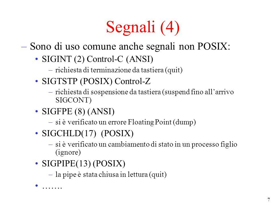 7 Segnali (4) –Sono di uso comune anche segnali non POSIX: SIGINT (2) Control-C (ANSI) –richiesta di terminazione da tastiera (quit) SIGTSTP (POSIX) Control-Z –richiesta di sospensione da tastiera (suspend fino all'arrivo SIGCONT) SIGFPE (8) (ANSI) –si è verificato un errore Floating Point (dump) SIGCHLD(17) (POSIX) –si è verificato un cambiamento di stato in un processo figlio (ignore) SIGPIPE(13) (POSIX) –la pipe è stata chiusa in lettura (quit) …….