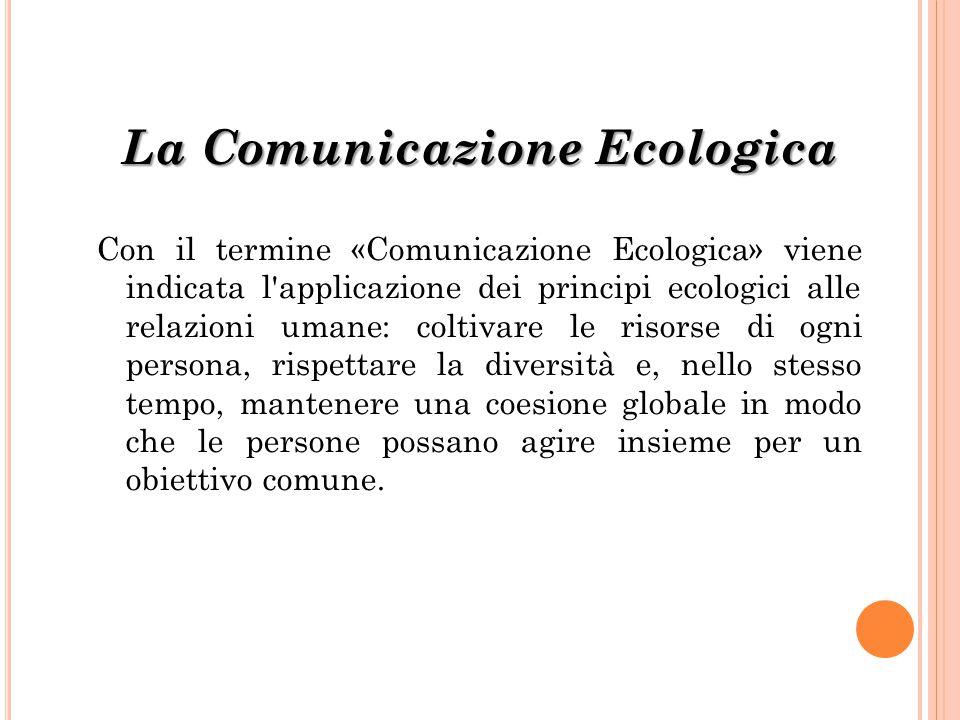 La Comunicazione Ecologica Con il termine «Comunicazione Ecologica» viene indicata l'applicazione dei principi ecologici alle relazioni umane: coltiva