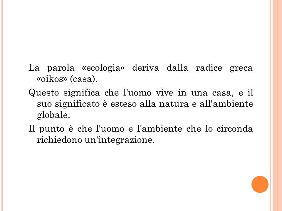 La parola «ecologia» deriva dalla radice greca «oikos» (casa). Questo significa che l'uomo vive in una casa, e il suo significato è esteso alla natura