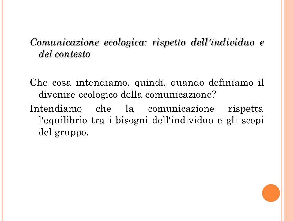 Comunicazione ecologica: rispetto dell'individuo e del contesto Che cosa intendiamo, quindi, quando definiamo il divenire ecologico della comunicazion