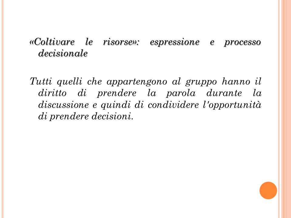 «Coltivare le risorse»: espressione e processo decisionale Tutti quelli che appartengono al gruppo hanno il diritto di prendere la parola durante la d