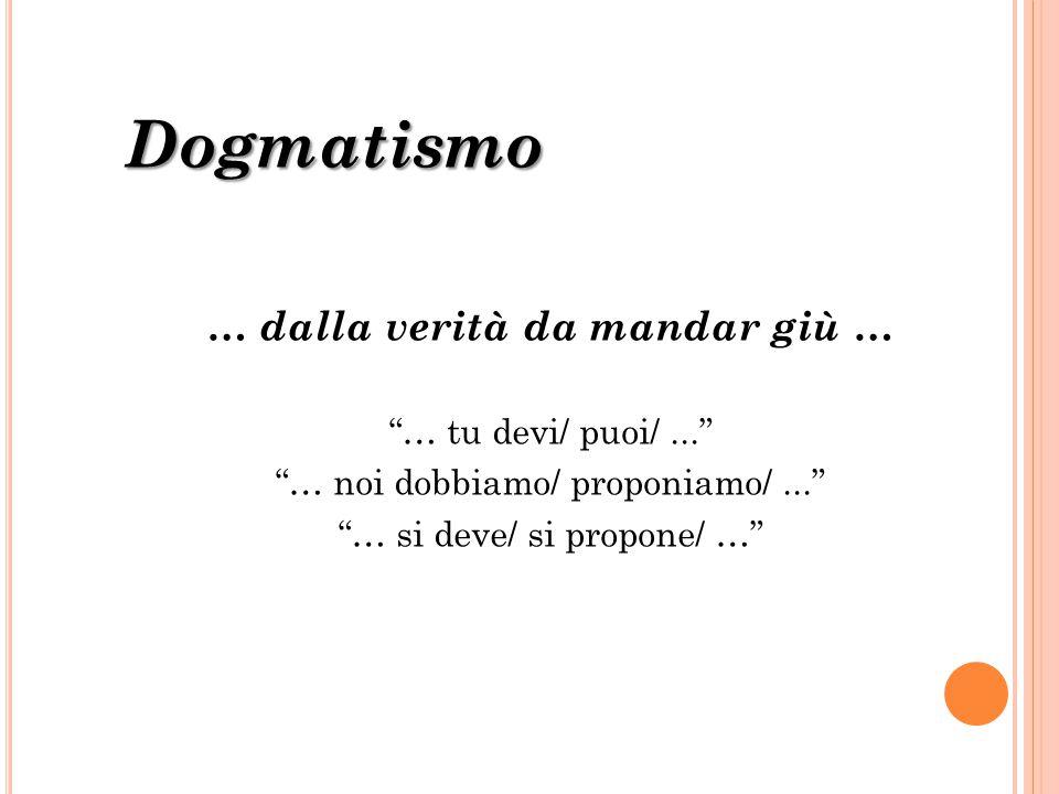 """Dogmatismo … dalla verità da mandar giù … """"… tu devi/ puoi/..."""" """"… noi dobbiamo/ proponiamo/..."""" """"… si deve/ si propone/ …"""""""
