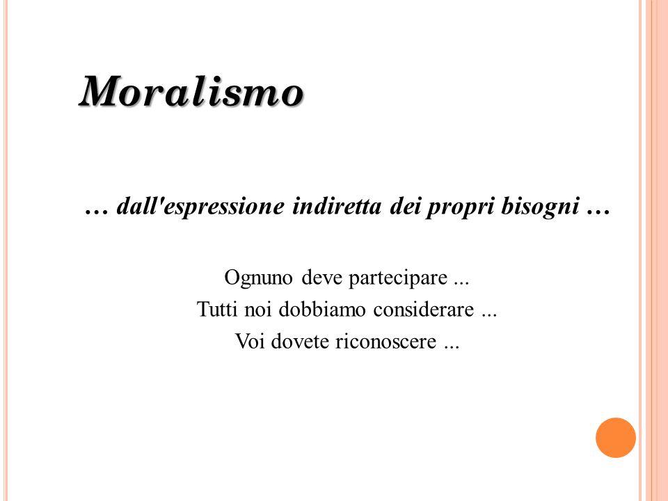 Moralismo … dall'espressione indiretta dei propri bisogni … Ognuno deve partecipare... Tutti noi dobbiamo considerare... Voi dovete riconoscere...