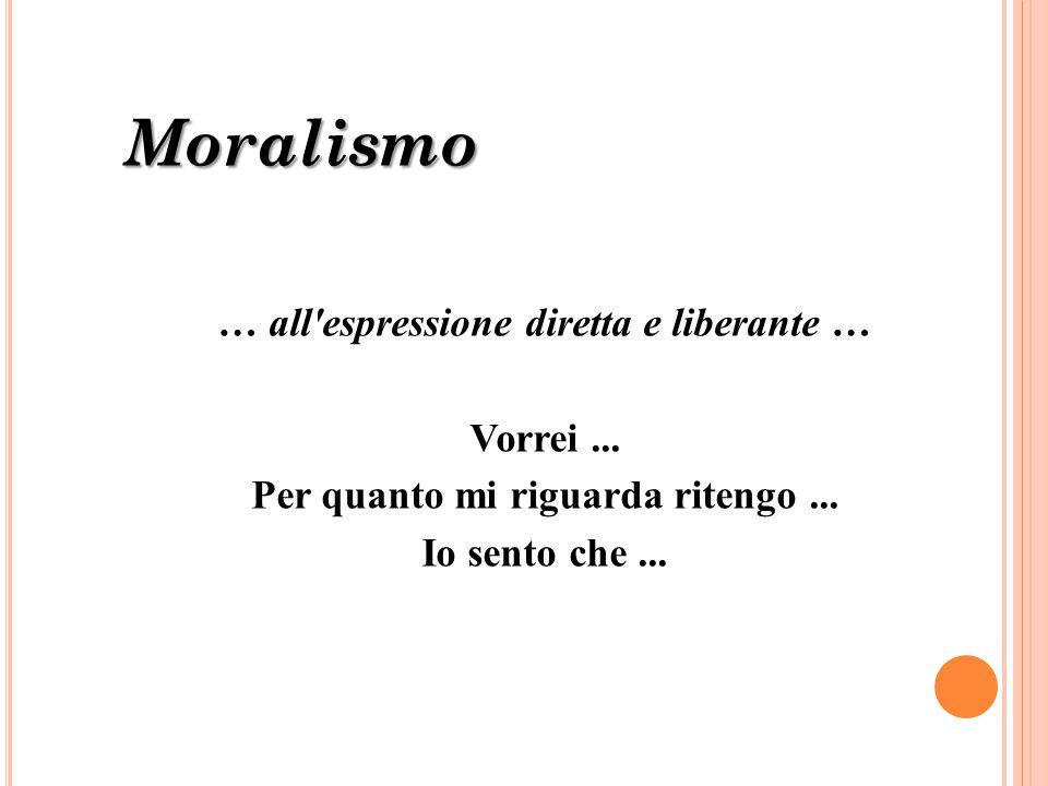 Moralismo … all'espressione diretta e liberante … Vorrei... Per quanto mi riguarda ritengo... Io sento che...