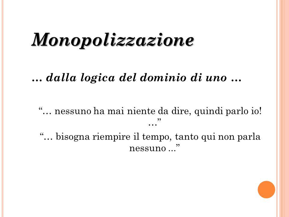 """Monopolizzazione … dalla logica del dominio di uno … """"… nessuno ha mai niente da dire, quindi parlo io! …"""" """"… bisogna riempire il tempo, tanto qui non"""