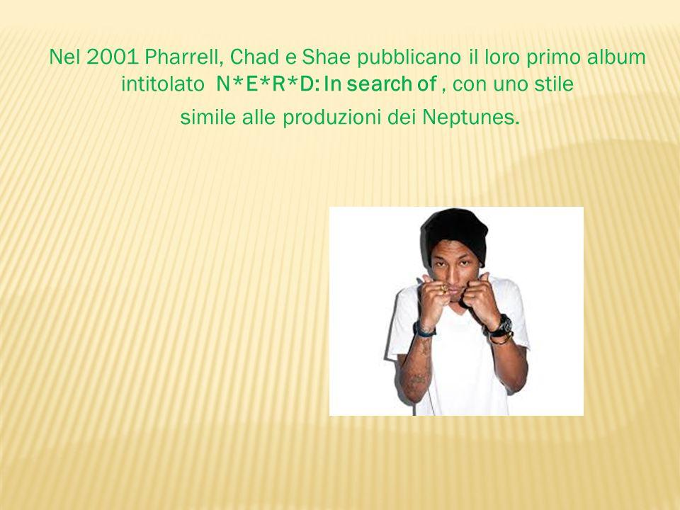 Nel 2001 Pharrell, Chad e Shae pubblicano il loro primo album intitolato N*E*R*D: In search of, con uno stile simile alle produzioni dei Neptunes.