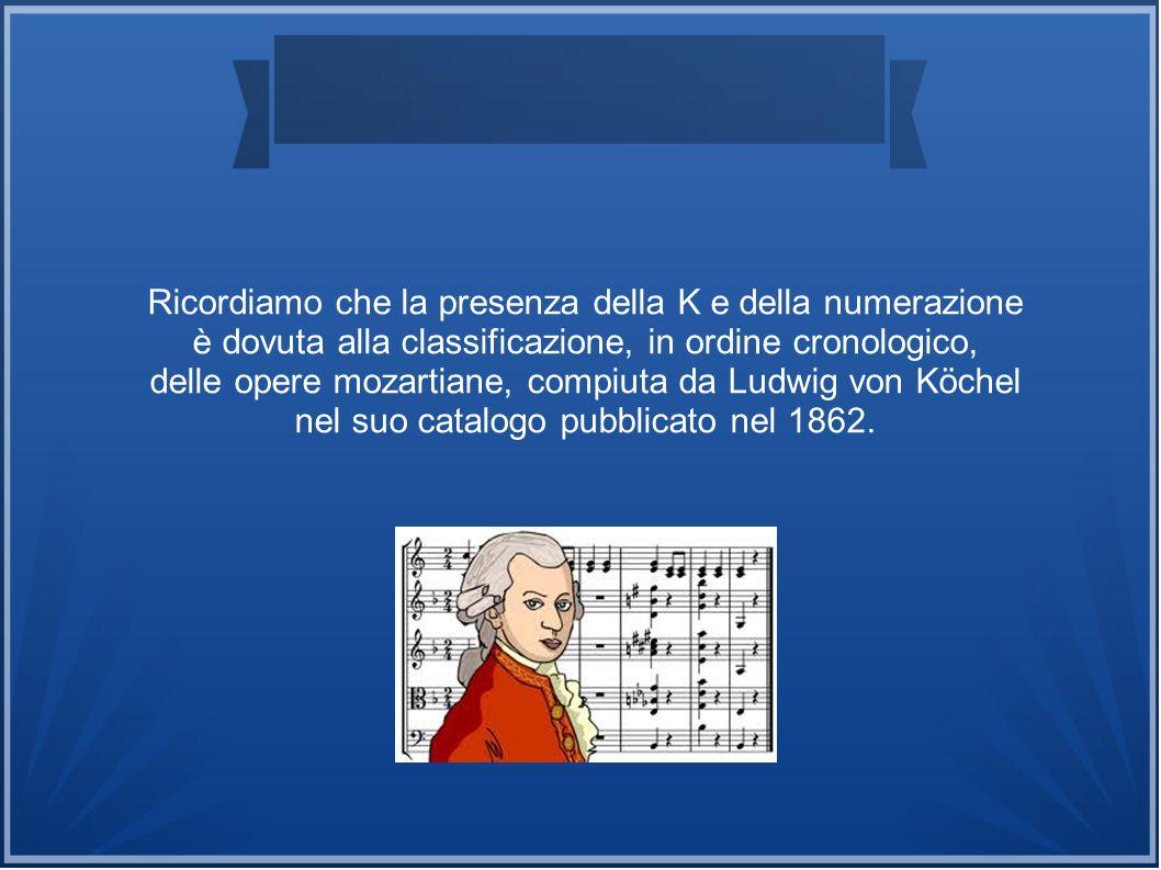 Ricordiamo che la presenza della K e della numerazione è dovuta alla classificazione, in ordine cronologico, delle opere mozartiane, compiuta da Ludwi