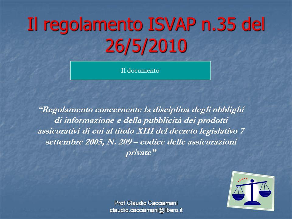 Prof.Claudio Cacciamani claudio.cacciamani@libero.it Il regolamento ISVAP n.35 del 26/5/2010 Il documento Regolamento concernente la disciplina degli obblighi di informazione e della pubblicità dei prodotti assicurativi di cui al titolo XIII del decreto legislativo 7 settembre 2005, N.