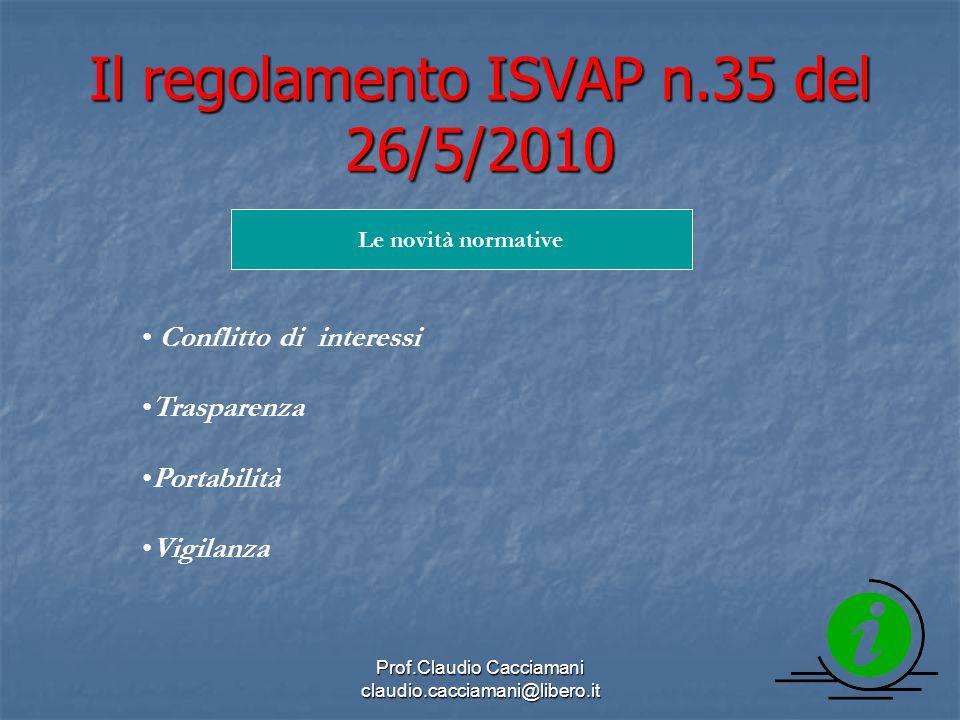 Prof.Claudio Cacciamani claudio.cacciamani@libero.it Il regolamento ISVAP n.35 del 26/5/2010 Le novità normative Conflitto di interessi Trasparenza Portabilità Vigilanza