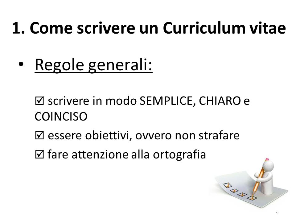 1. Come scrivere un Curriculum vitae Regole generali:  scrivere in modo SEMPLICE, CHIARO e COINCISO  essere obiettivi, ovvero non strafare  fare at