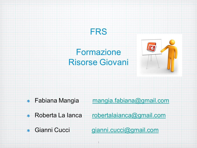 FRS Formazione Risorse Giovani Fabiana Mangia mangia.fabiana@gmail.commangia.fabiana@gmail.com Roberta La Ianca robertalaianca@gmail.comrobertalaianca