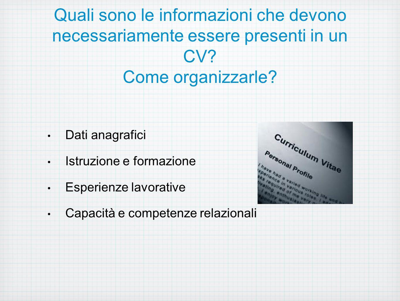Quali sono le informazioni che devono necessariamente essere presenti in un CV? Come organizzarle? Dati anagrafici Istruzione e formazione Esperienze
