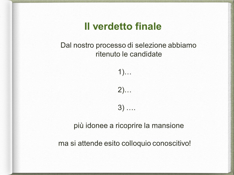 Il verdetto finale Dal nostro processo di selezione abbiamo ritenuto le candidate 1)… 2)… 3) …. più idonee a ricoprire la mansione ma si attende esito