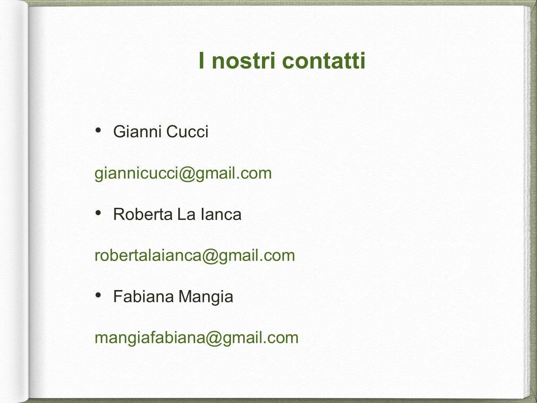 I nostri contatti Gianni Cucci giannicucci@gmail.com Roberta La Ianca robertalaianca@gmail.com Fabiana Mangia mangiafabiana@gmail.com