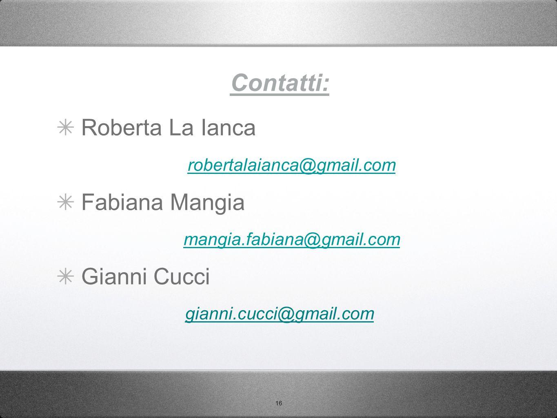 16 Contatti: ✴ Roberta La Ianca robertalaianca@gmail.com ✴ Fabiana Mangia mangia.fabiana@gmail.com ✴ Gianni Cucci gianni.cucci@gmail.com