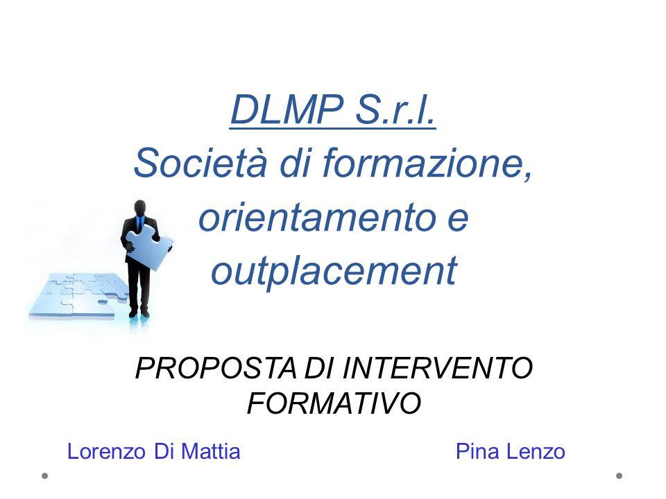 DLMP S.r.l. Società di formazione, orientamento e outplacement PROPOSTA DI INTERVENTO FORMATIVO Lorenzo Di Mattia Pina Lenzo