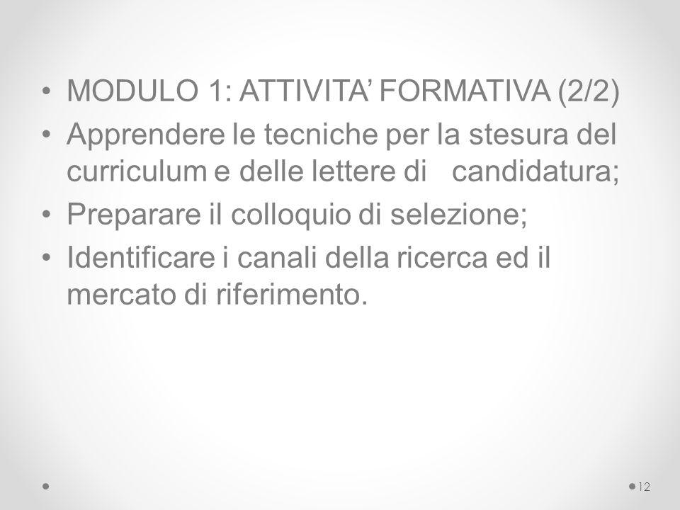 MODULO 1: ATTIVITA' FORMATIVA (2/2) Apprendere le tecniche per la stesura del curriculum e delle lettere di candidatura; Preparare il colloquio di selezione; Identificare i canali della ricerca ed il mercato di riferimento.