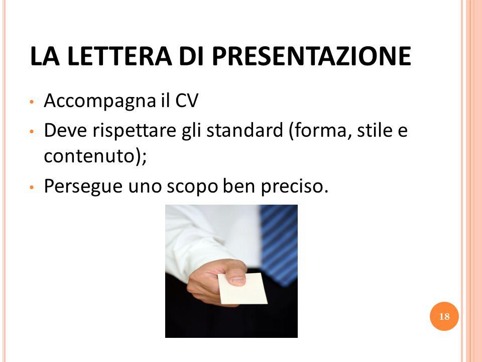 LA LETTERA DI PRESENTAZIONE Accompagna il CV Deve rispettare gli standard (forma, stile e contenuto); Persegue uno scopo ben preciso. 18