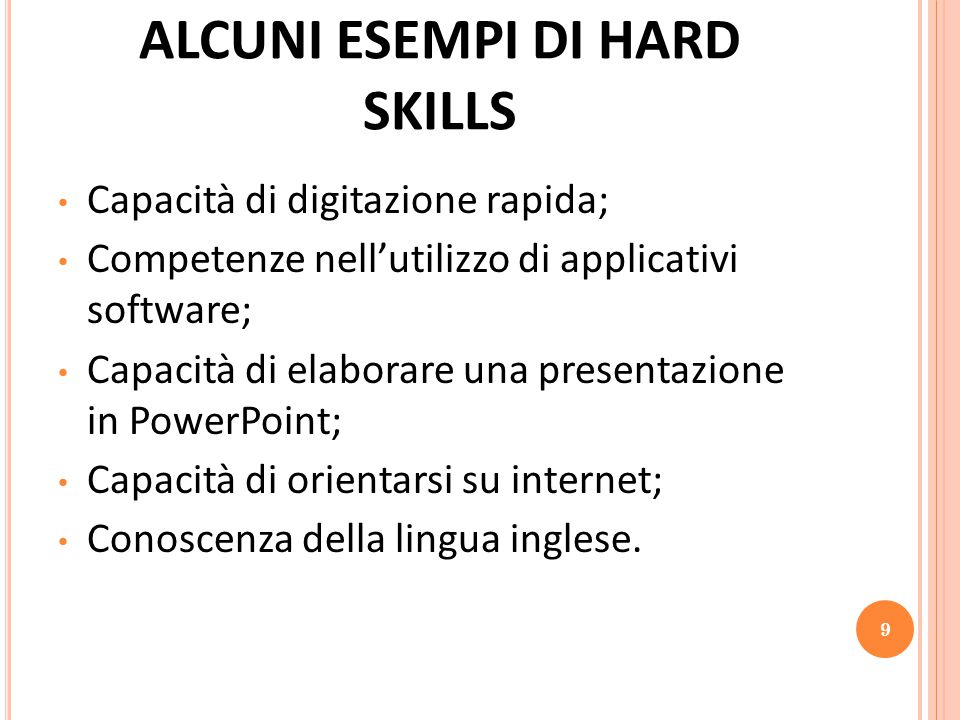 ALCUNI ESEMPI DI HARD SKILLS Capacità di digitazione rapida; Competenze nell'utilizzo di applicativi software; Capacità di elaborare una presentazione