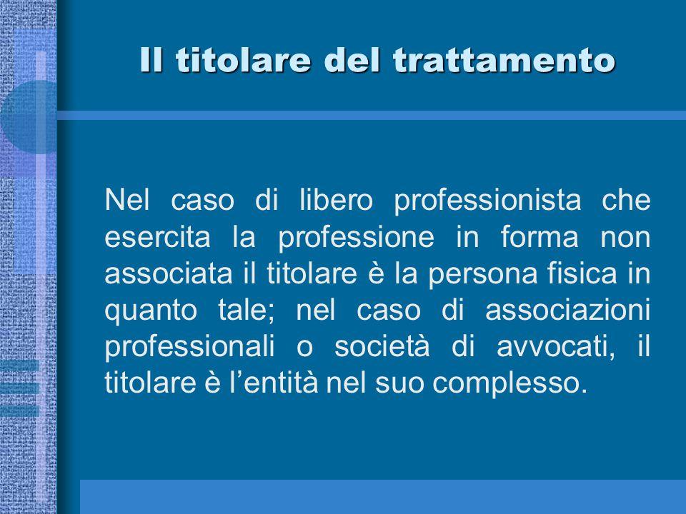 Il titolare del trattamento Nel caso di libero professionista che esercita la professione in forma non associata il titolare è la persona fisica in quanto tale; nel caso di associazioni professionali o società di avvocati, il titolare è l'entità nel suo complesso.