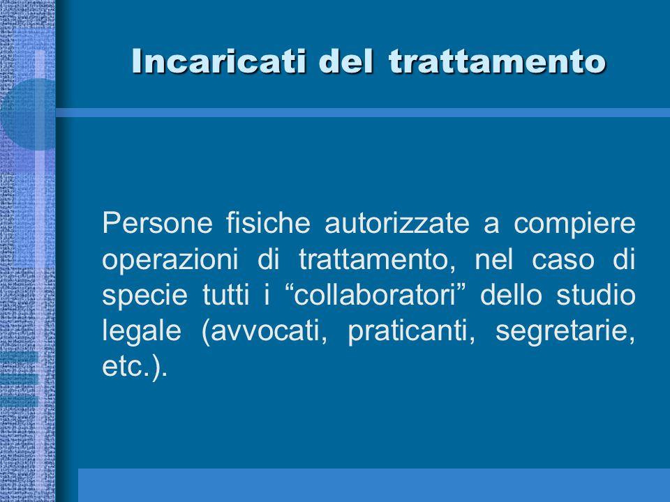 Incaricati del trattamento Persone fisiche autorizzate a compiere operazioni di trattamento, nel caso di specie tutti i collaboratori dello studio legale (avvocati, praticanti, segretarie, etc.).