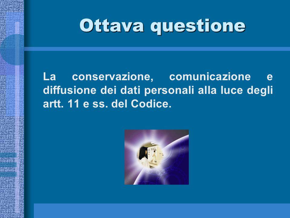 Ottava questione Ottava questione La conservazione, comunicazione e diffusione dei dati personali alla luce degli artt.
