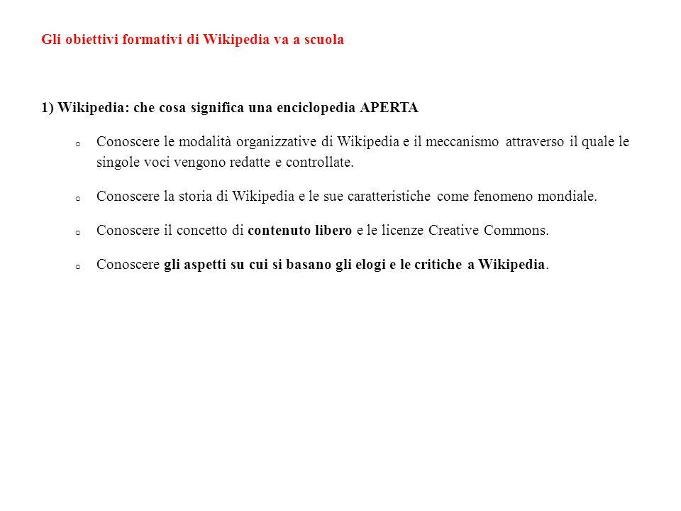Gli obiettivi formativi di Wikipedia va a scuola 1) Wikipedia: che cosa significa una enciclopedia APERTA o Conoscere le modalità organizzative di Wikipedia e il meccanismo attraverso il quale le singole voci vengono redatte e controllate.