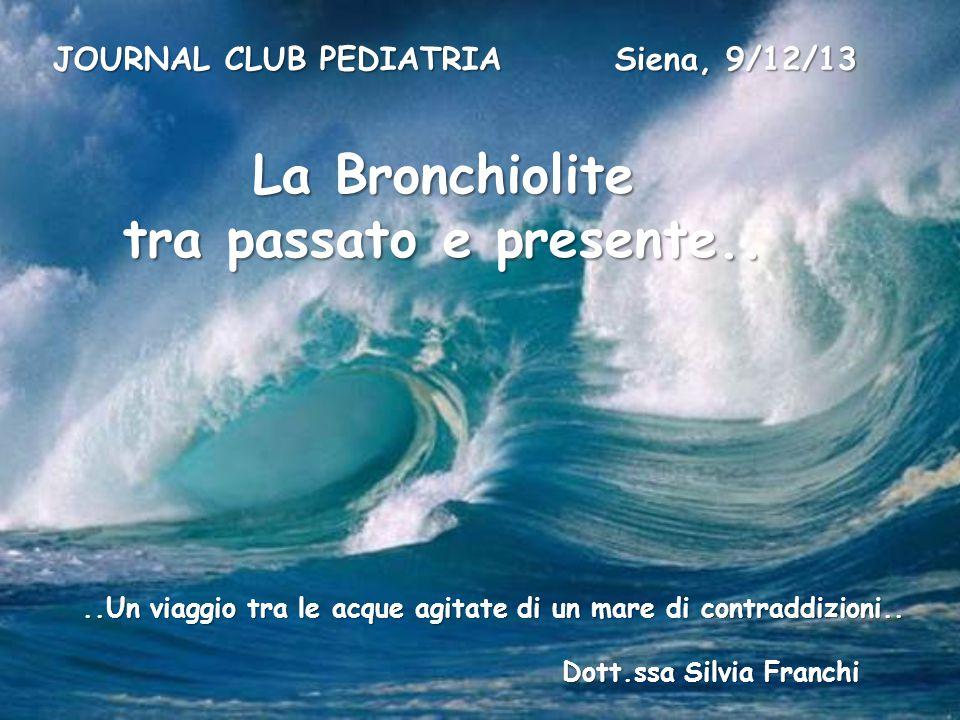 ..Un viaggio tra le acque agitate di un mare di contraddizioni.. Dott.ssa Silvia Franchi JOURNAL CLUB PEDIATRIA Siena, 9/12/13 La Bronchiolite tra pas