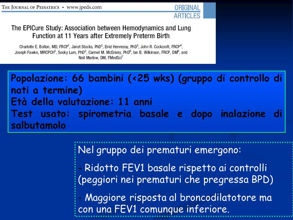 Popolazione: 66 bambini (<25 wks) (gruppo di controllo di nati a termine) Età della valutazione: 11 anni Test usato: spirometria basale e dopo inalazione di salbutamolo Popolazione: 66 bambini (<25 wks) (gruppo di controllo di nati a termine) Età della valutazione: 11 anni Test usato: spirometria basale e dopo inalazione di salbutamolo Nel gruppo dei prematuri emergono: - Ridotto FEV1 basale rispetto ai controlli (peggiori nei prematuri che pregressa BPD) - Maggiore risposta al broncodilatotore ma con una FEV1 comunque inferiore.